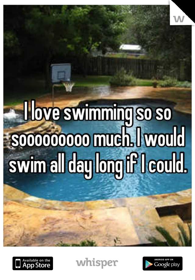 I love swimming so so sooooooooo much. I would swim all day long if I could.