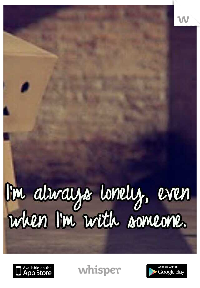 I'm always lonely, even when I'm with someone.