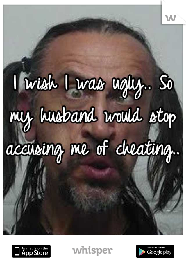 I wish I was ugly.. So my husband would stop accusing me of cheating..