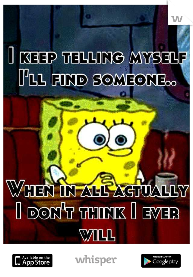 I keep telling myself I'll find someone..     When in all actually I don't think I ever will