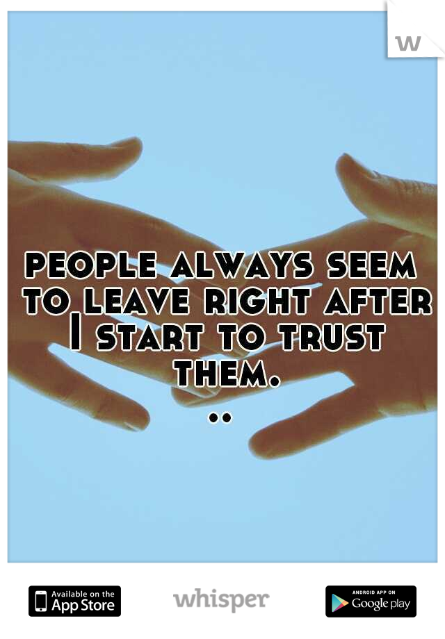 people always seem to leave right after I start to trust them...