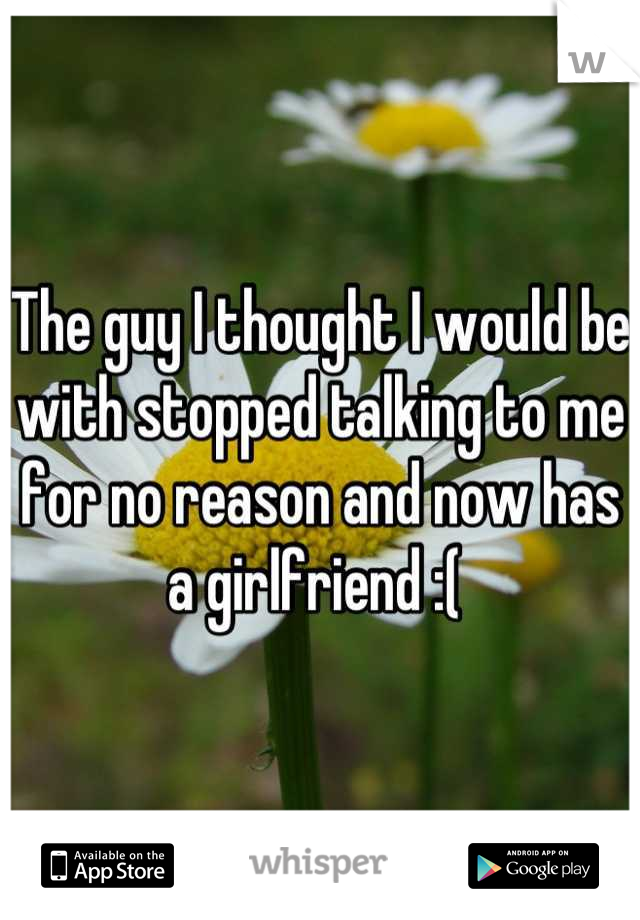 The guy I thought I would be with stopped talking to me for no reason and now has a girlfriend :(