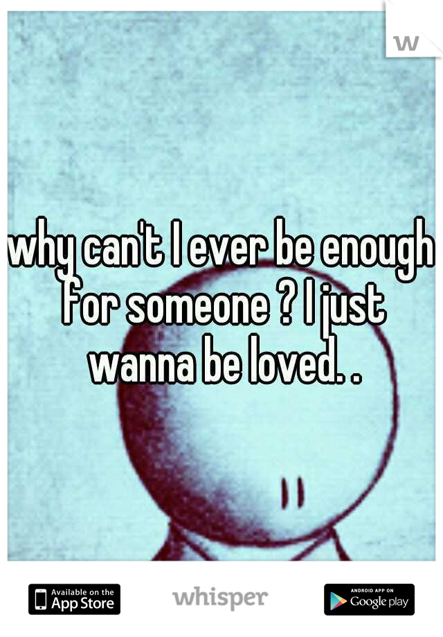 why can't I ever be enough for someone ? I just wanna be loved. .