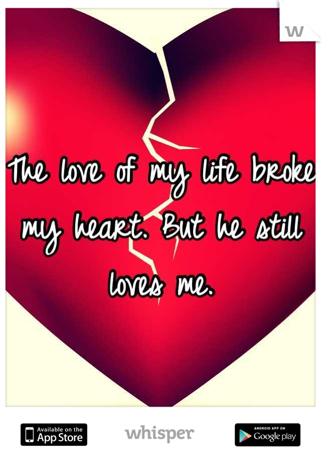 The love of my life broke my heart. But he still loves me.