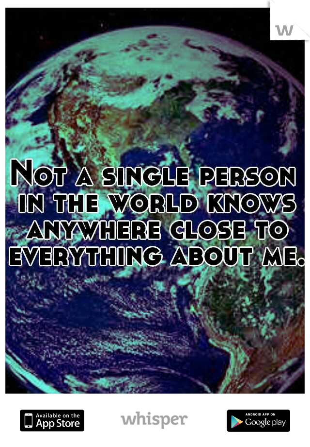 Not a single person in the world knows anywhere close to everything about me.