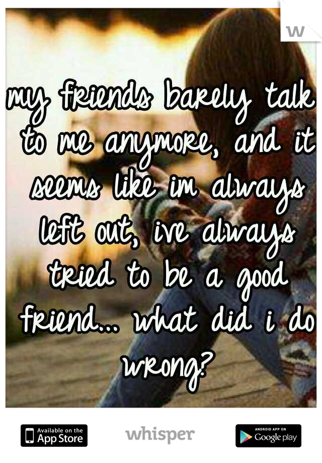 my friends barely talk to me anymore, and it seems like im always left out, ive always tried to be a good friend... what did i do wrong?