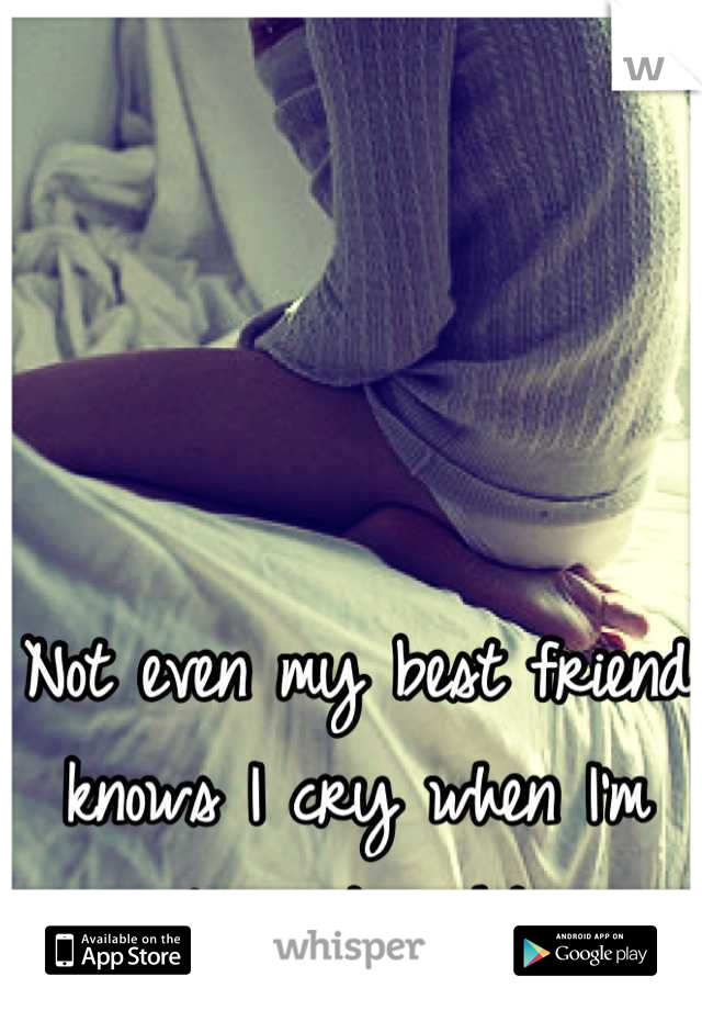 Not even my best friend knows I cry when I'm alone at night