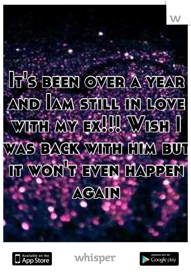 It's been over a year and Iam still in love with my ex!!! Wish I was back with him but it won't even happen again