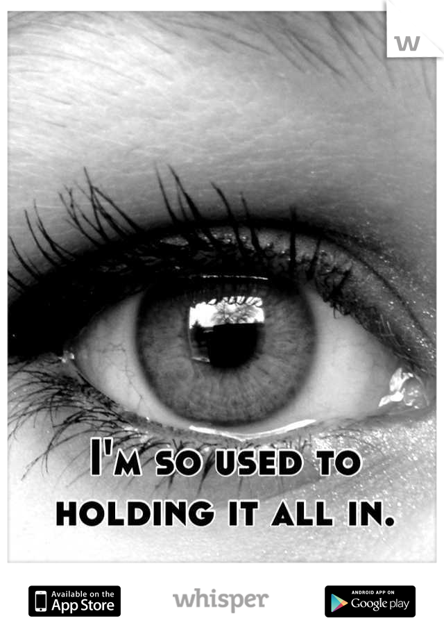 I'm so used to holding it all in.