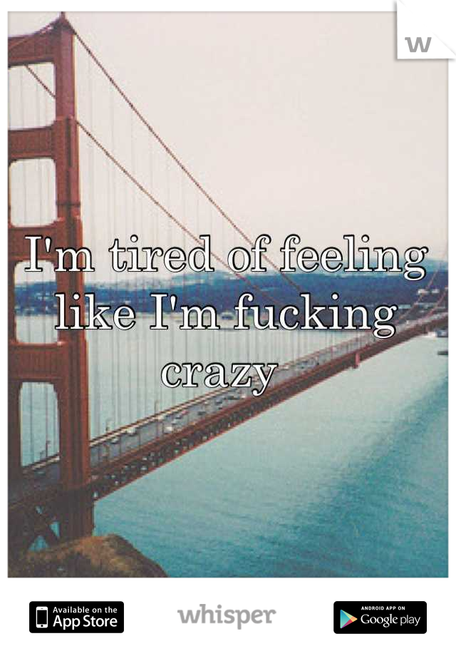 I'm tired of feeling like I'm fucking crazy