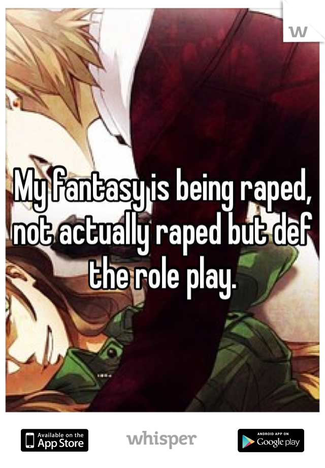 My fantasy is being raped, not actually raped but def the role play.