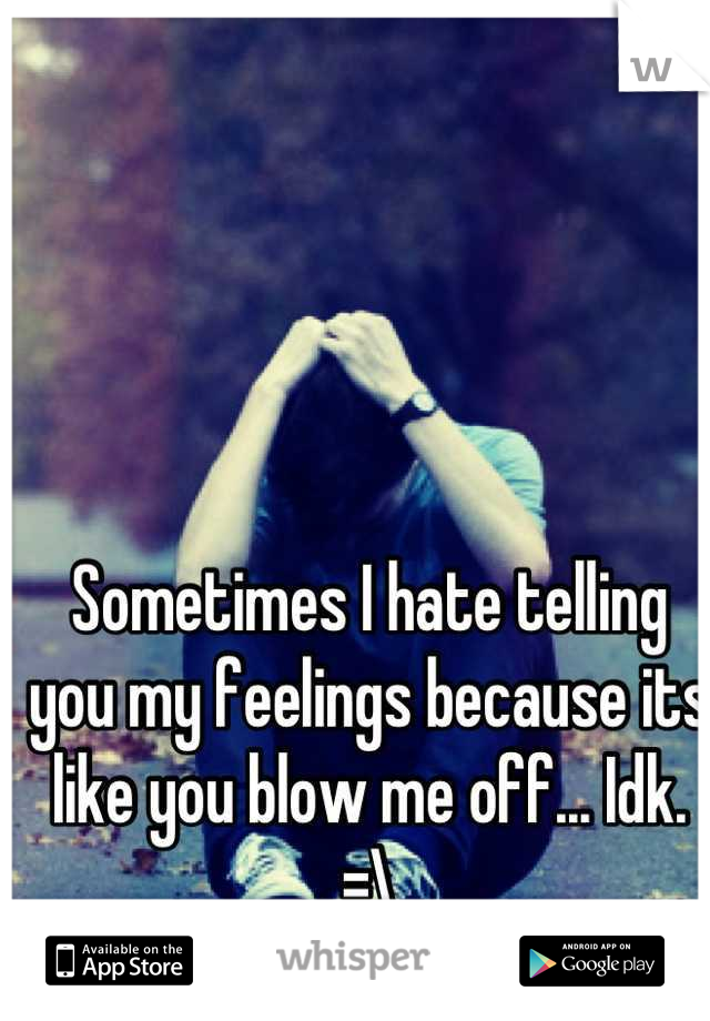 Sometimes I hate telling you my feelings because its like you blow me off... Idk. =\