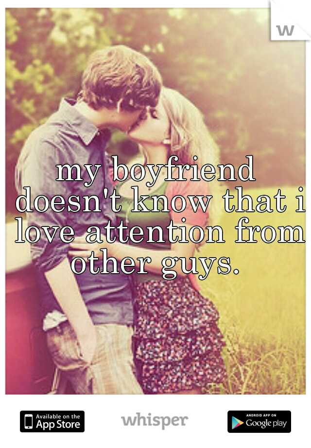 my boyfriend doesn't know that i love attention from other guys.