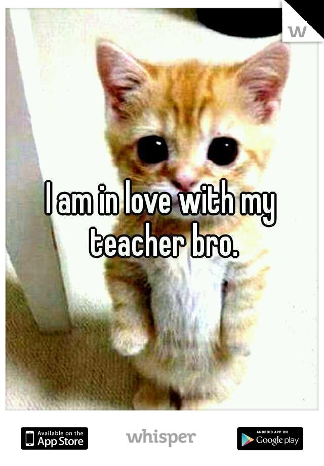 I am in love with my teacher bro.