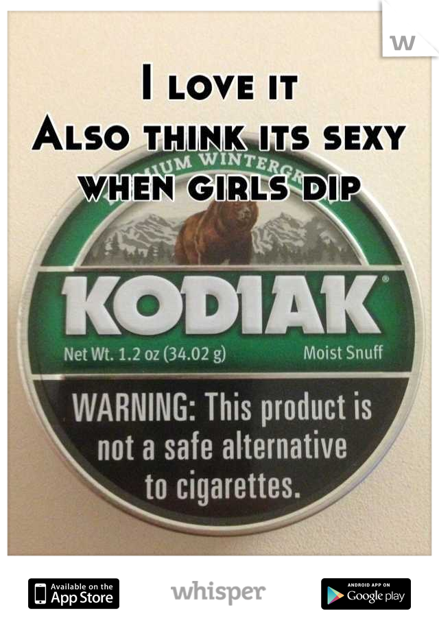 I love it Also think its sexy when girls dip