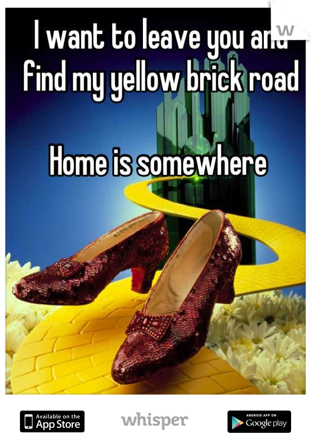 I want to leave you and find my yellow brick road     Home is somewhere