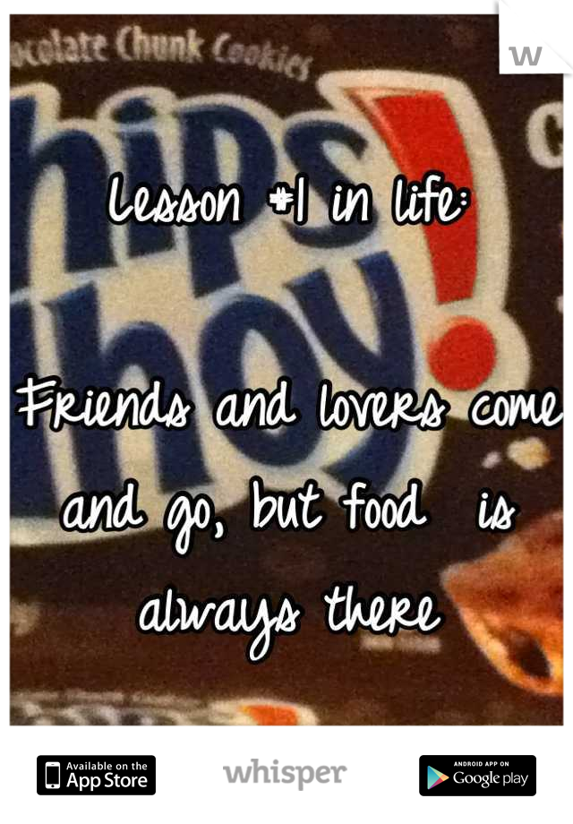 Lesson #1 in life:  Friends and lovers come and go, but food  is always there