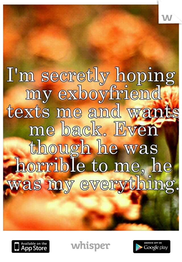 I'm secretly hoping my exboyfriend texts me and wants me back. Even though he was horrible to me, he was my everything.