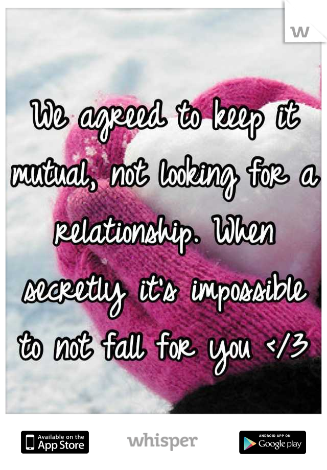 We agreed to keep it mutual, not looking for a relationship. When secretly it's impossible to not fall for you </3