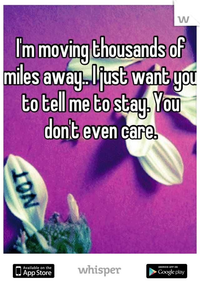 I'm moving thousands of miles away.. I just want you to tell me to stay. You don't even care.