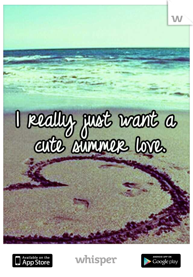 I really just want a cute summer love.