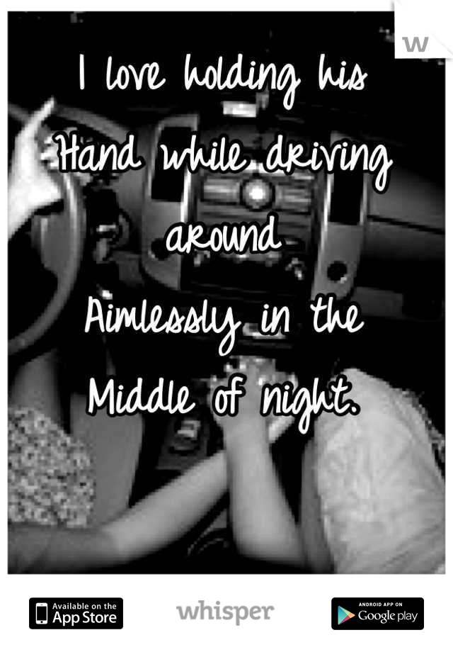 I love holding his  Hand while driving around  Aimlessly in the  Middle of night.
