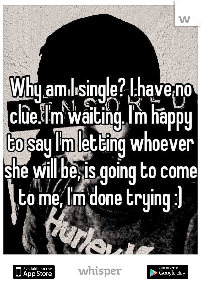 Why am I single? I have no clue. I'm waiting. I'm happy to say I'm letting whoever she will be, is going to come to me, I'm done trying :)