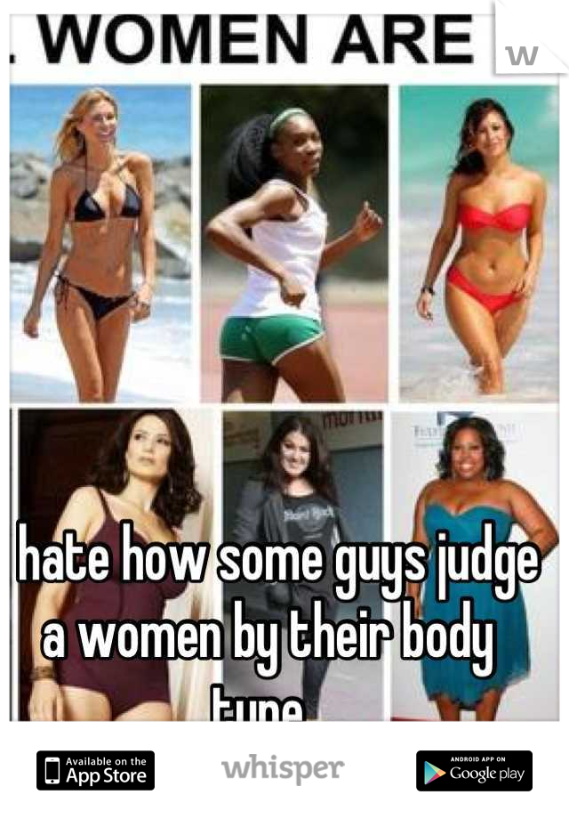 I hate how some guys judge a women by their body type.