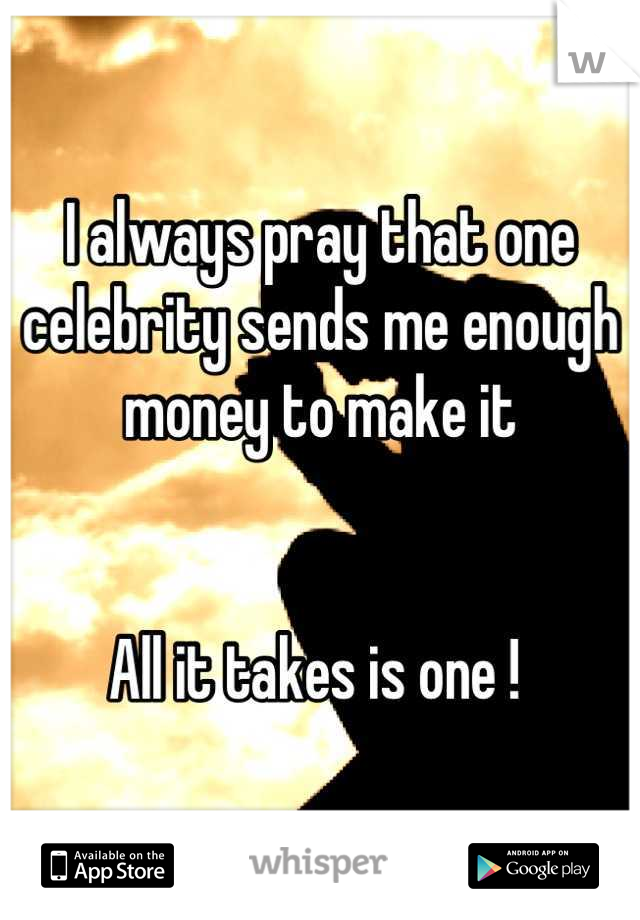 I always pray that one celebrity sends me enough money to make it    All it takes is one !