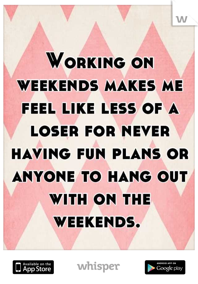 Working on weekends makes me feel like less of a loser for never having fun plans or anyone to hang out with on the weekends.