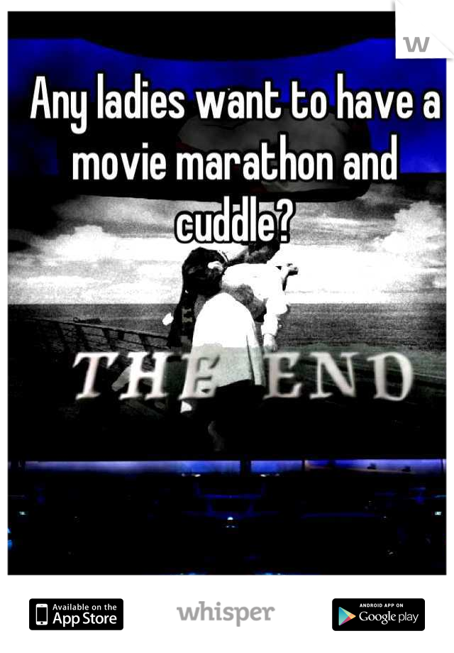 Any ladies want to have a movie marathon and cuddle?