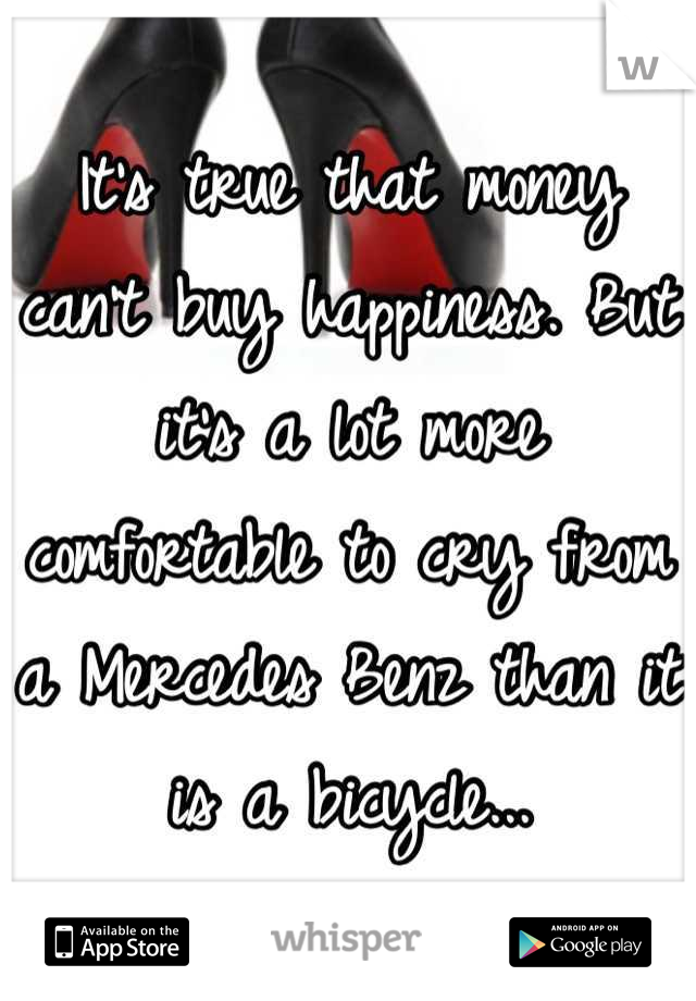 It's true that money can't buy happiness. But it's a lot more comfortable to cry from a Mercedes Benz than it is a bicycle...