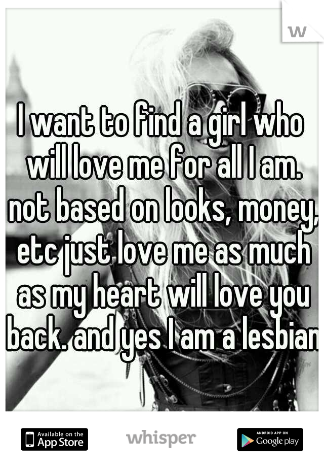 I want to find a girl who will love me for all I am. not based on looks, money, etc just love me as much as my heart will love you back. and yes I am a lesbian