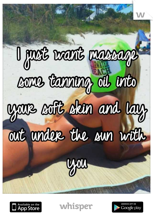 I just want massage some tanning oil into your soft skin and lay out under the sun with you