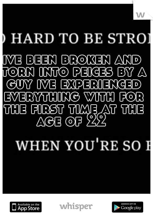 ive been broken and torn into peices by a guy ive experienced everything with for the first time at the age of 22