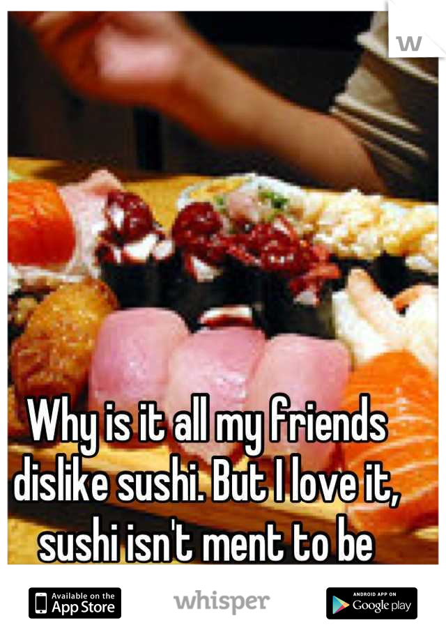 Why is it all my friends dislike sushi. But I love it, sushi isn't ment to be eaten alone..