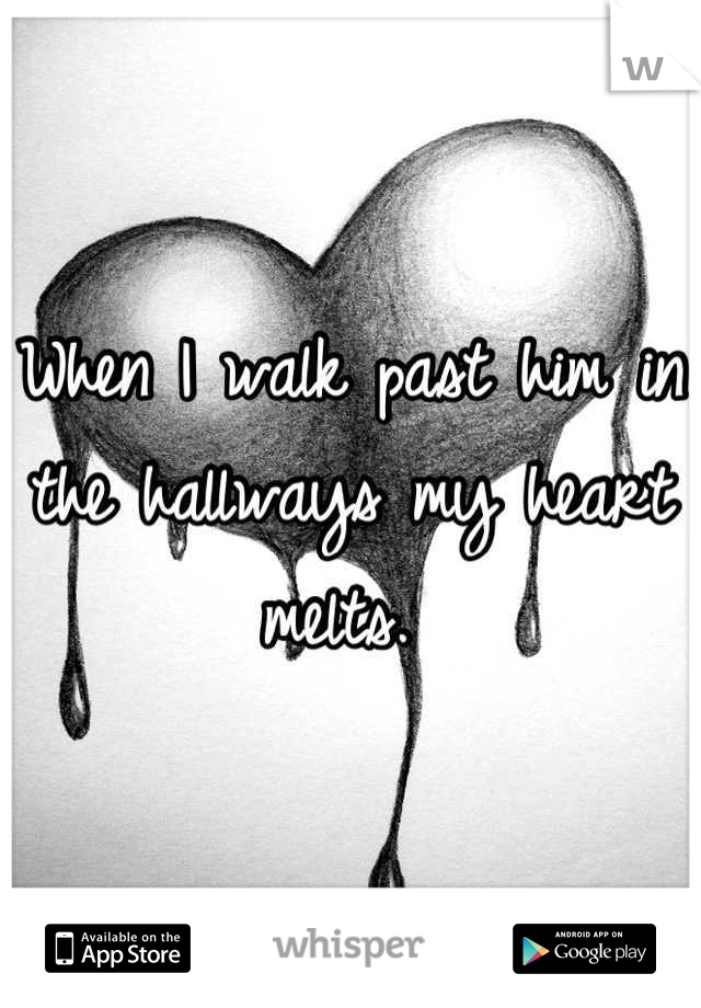 When I walk past him in the hallways my heart melts.