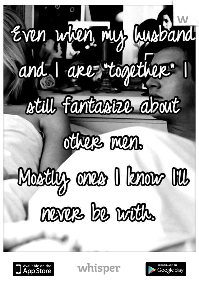 """Even when my husband and I are """"together"""" I still fantasize about other men. Mostly ones I know I'll never be with."""