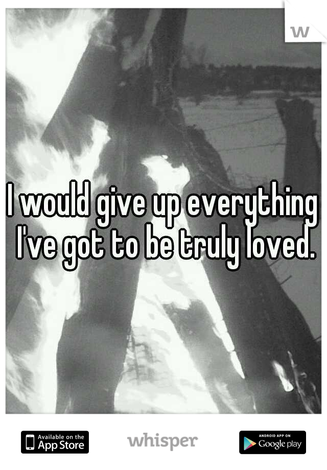 I would give up everything I've got to be truly loved.