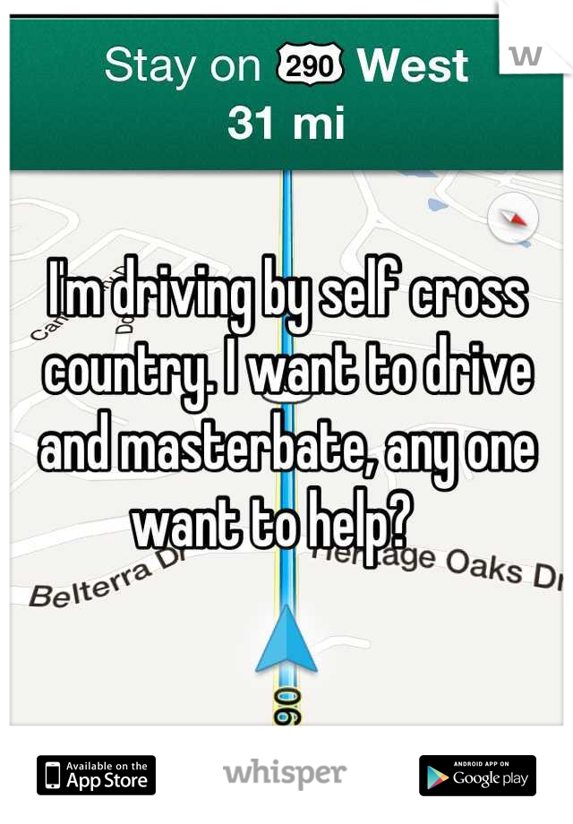I'm driving by self cross country. I want to drive and masterbate, any one want to help?