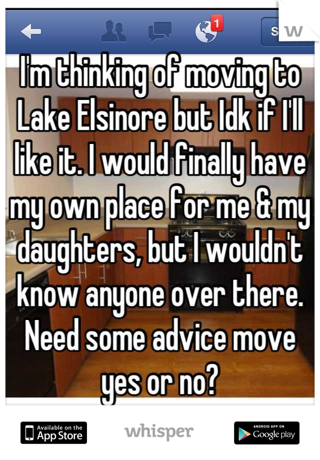 I'm thinking of moving to Lake Elsinore but Idk if I'll like it. I would finally have my own place for me & my daughters, but I wouldn't know anyone over there. Need some advice move yes or no?