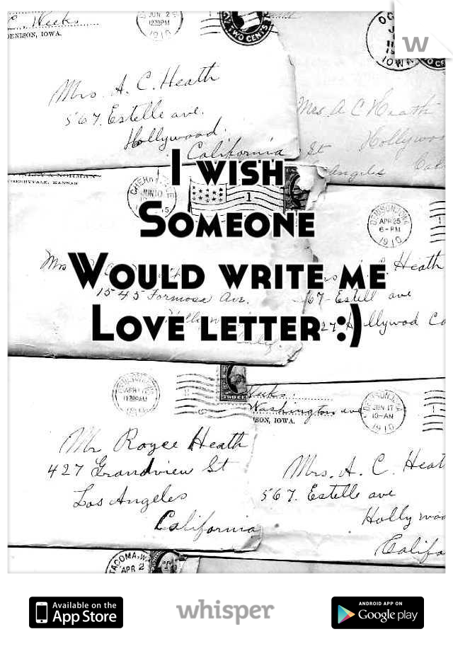 I wish  Someone  Would write me  Love letter :)