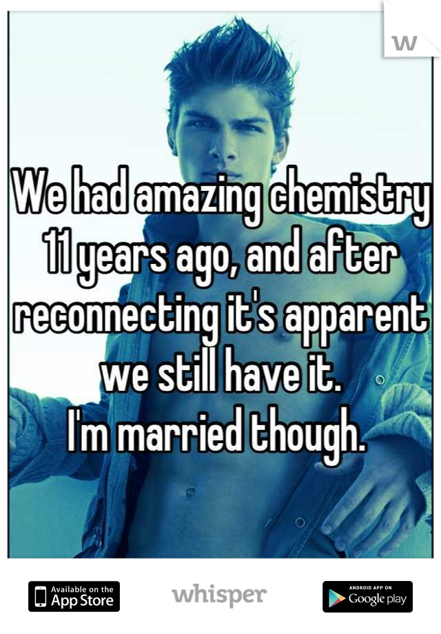 We had amazing chemistry 11 years ago, and after reconnecting it's apparent we still have it.  I'm married though.