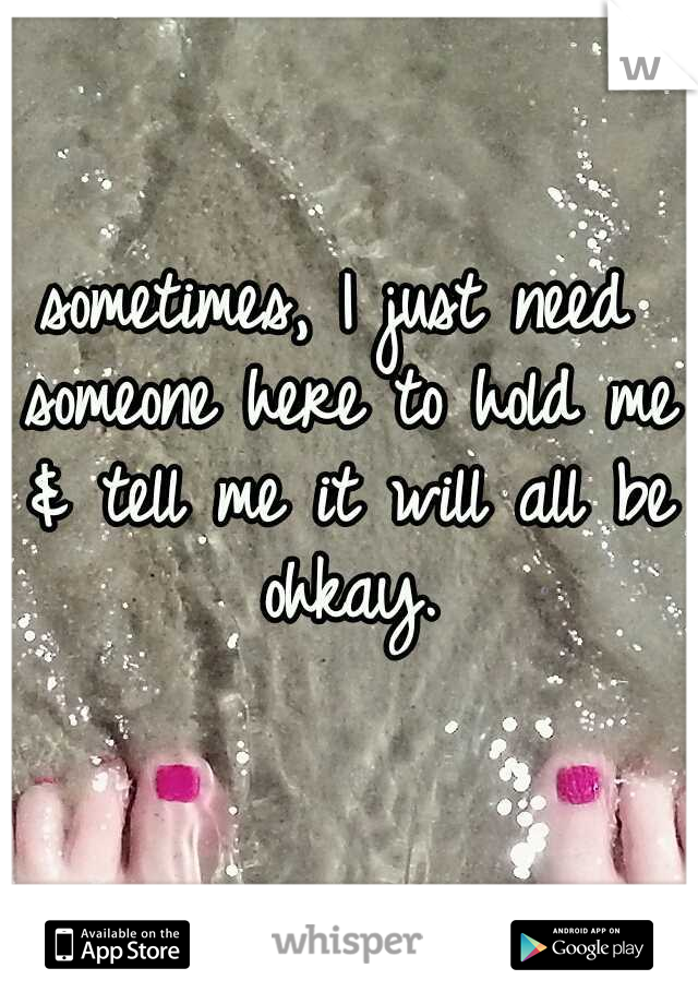 sometimes, I just need someone here to hold me & tell me it will all be ohkay.
