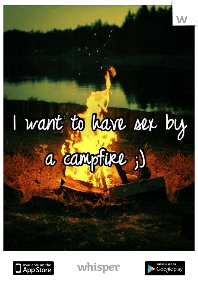 I want to have sex by a campfire ;)