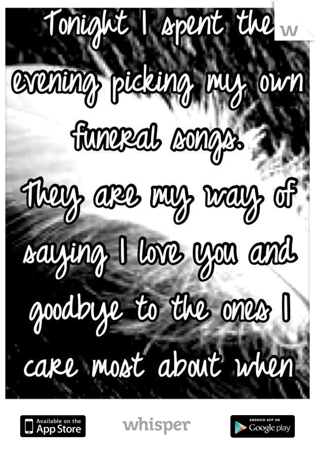 Tonight I spent the evening picking my own funeral songs. They are my way of saying I love you and goodbye to the ones I care most about when the time comes.