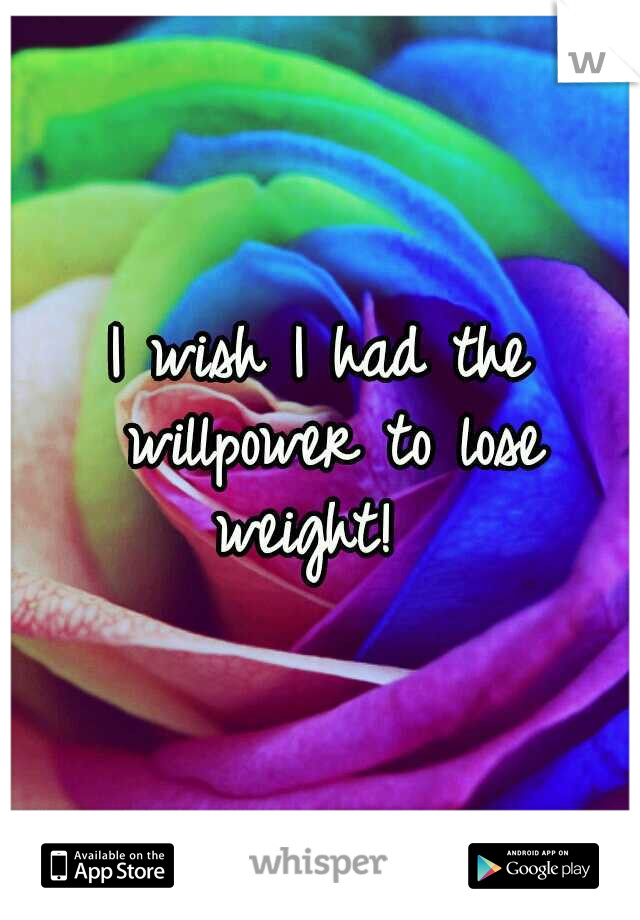 I wish I had the willpower to lose weight!