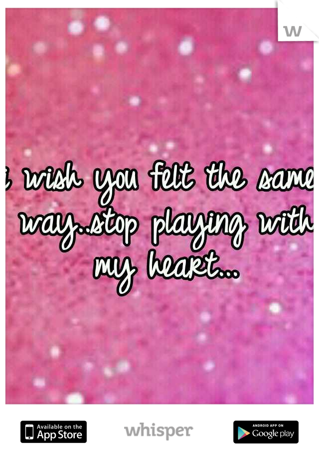 i wish you felt the same way..stop playing with my heart...
