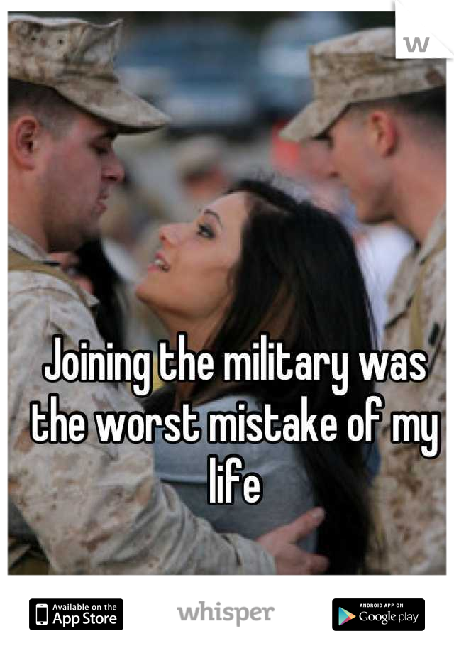 Joining the military was the worst mistake of my life
