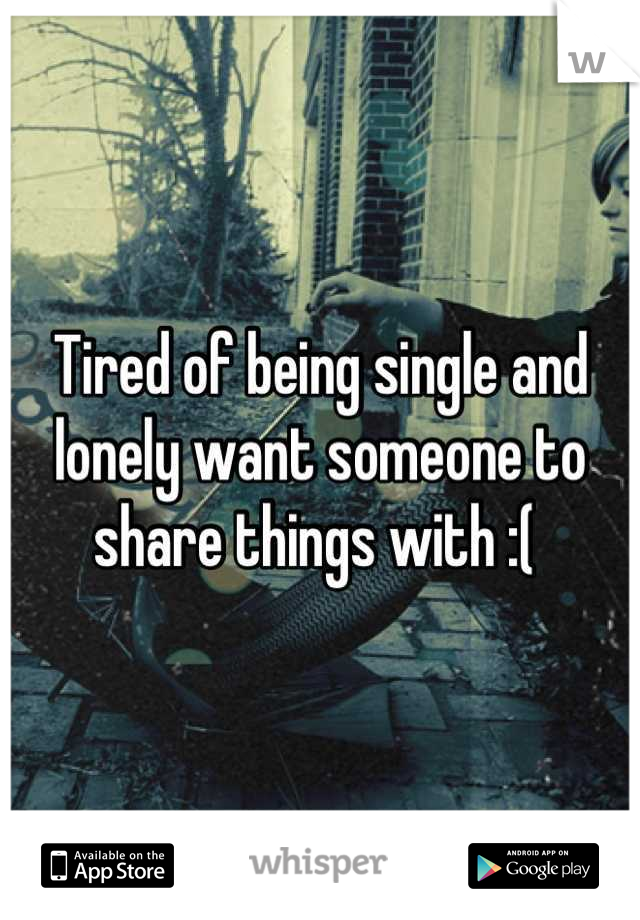 Tired of being single and lonely want someone to share things with :(